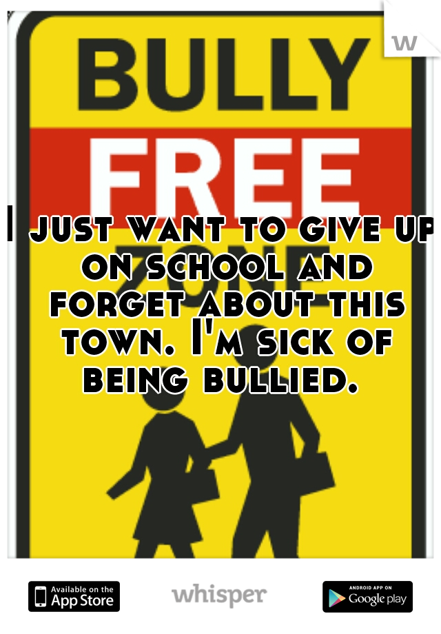 I just want to give up on school and forget about this town. I'm sick of being bullied.