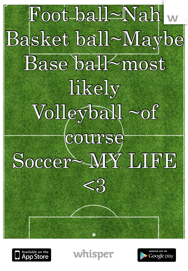 Foot ball~Nah Basket ball~Maybe Base ball~most likely  Volleyball ~of course  Soccer~ MY LIFE <3