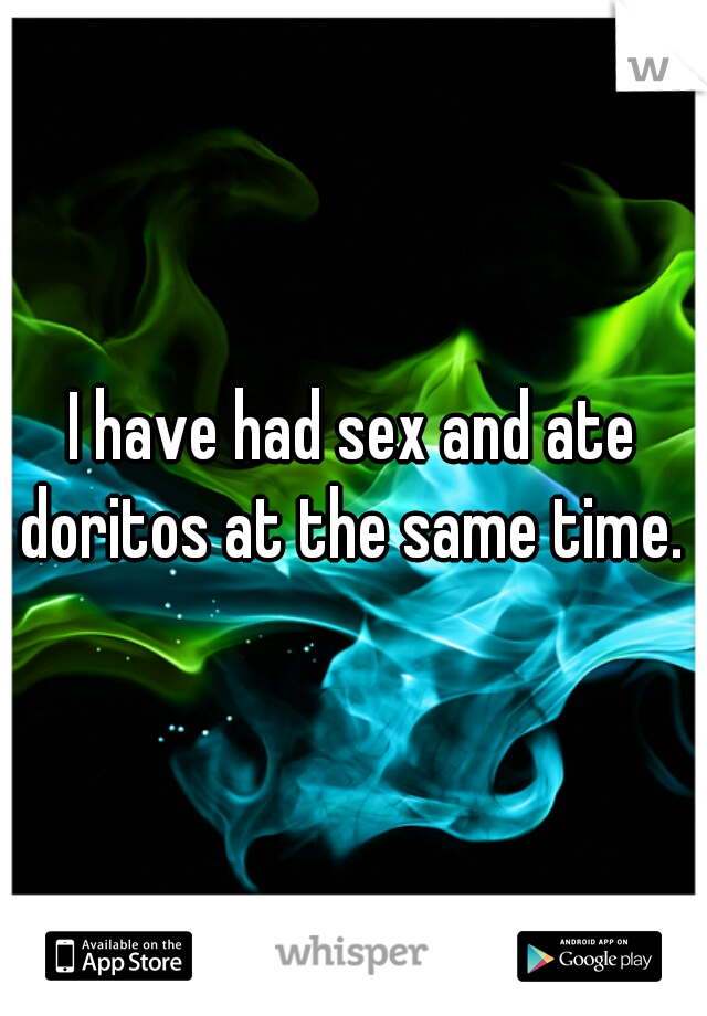 I have had sex and ate doritos at the same time.