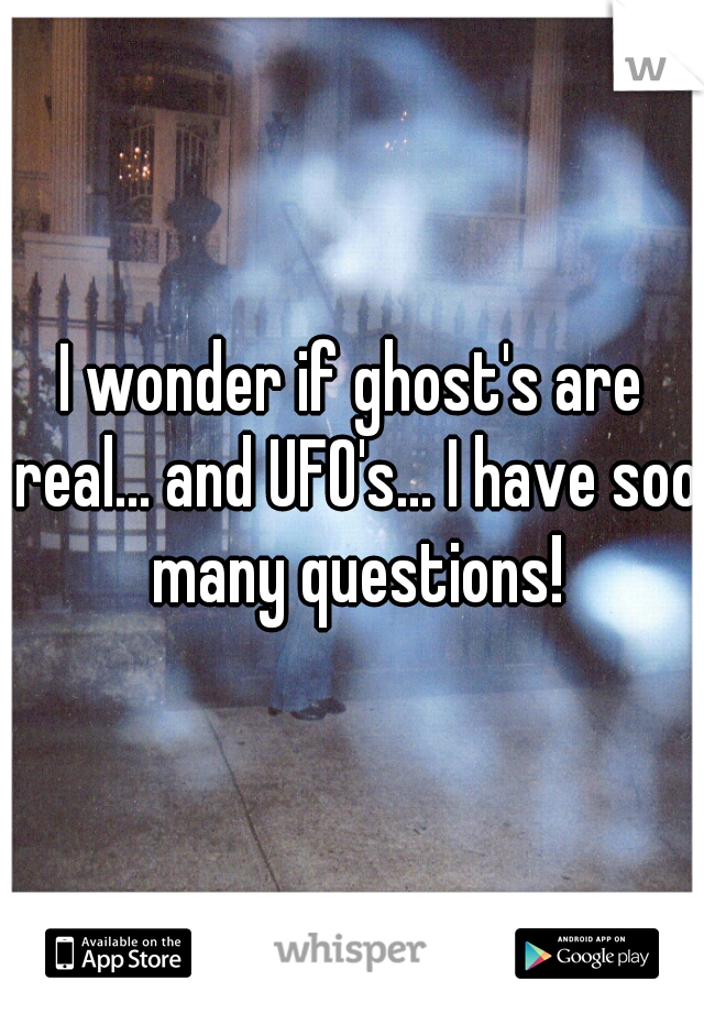 I wonder if ghost's are real... and UFO's... I have soo many questions!