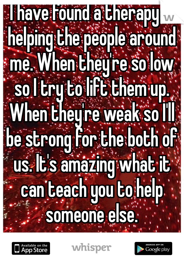 I have found a therapy in helping the people around me. When they're so low so I try to lift them up. When they're weak so I'll be strong for the both of us. It's amazing what it can teach you to help someone else.