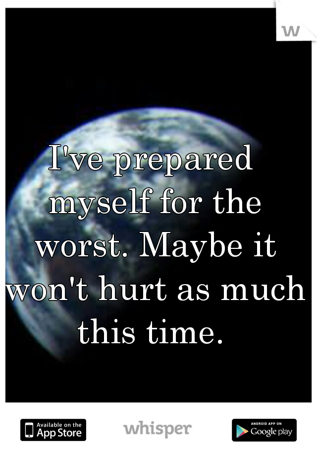 I've prepared myself for the worst. Maybe it won't hurt as much this time.