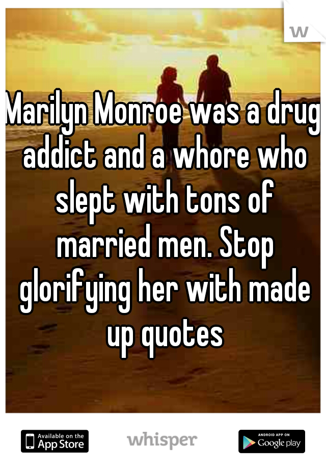 Marilyn Monroe was a drug addict and a whore who slept with tons of married men. Stop glorifying her with made up quotes