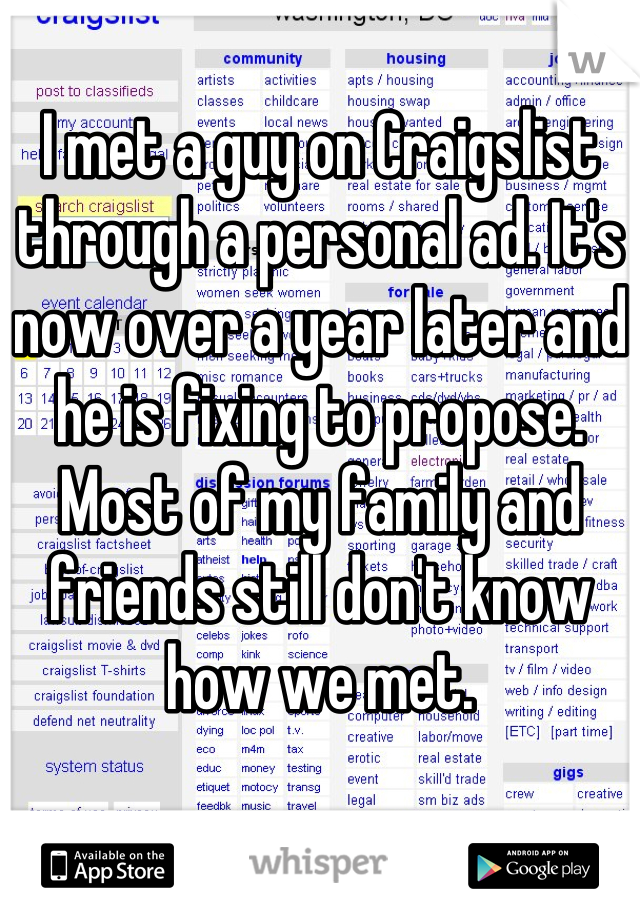 I met a guy on Craigslist through a personal ad. It's now over a year later and he is fixing to propose. Most of my family and friends still don't know how we met.