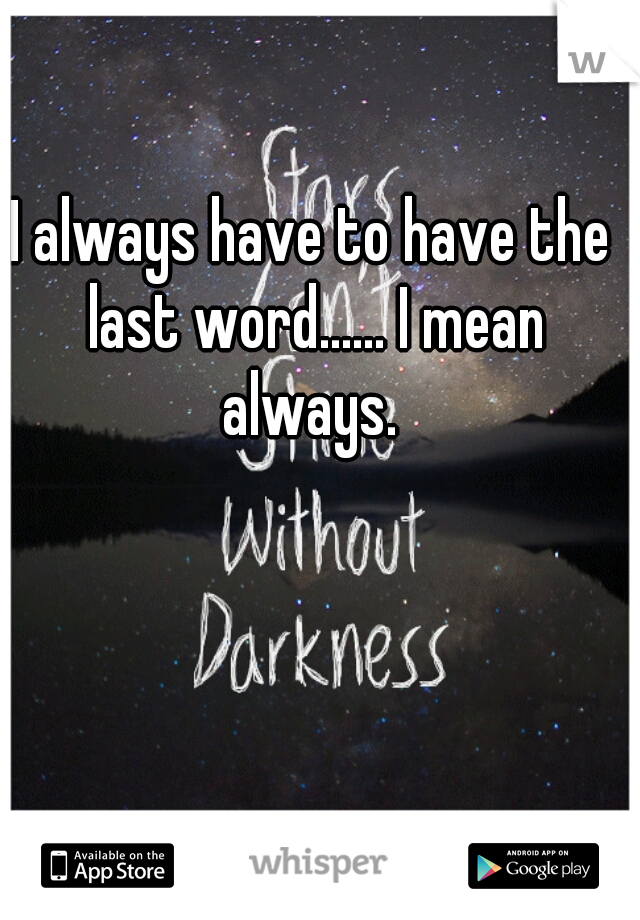 I always have to have the last word...... I mean always.