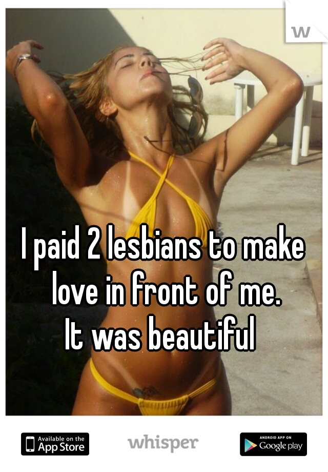 I paid 2 lesbians to make love in front of me.   It was beautiful