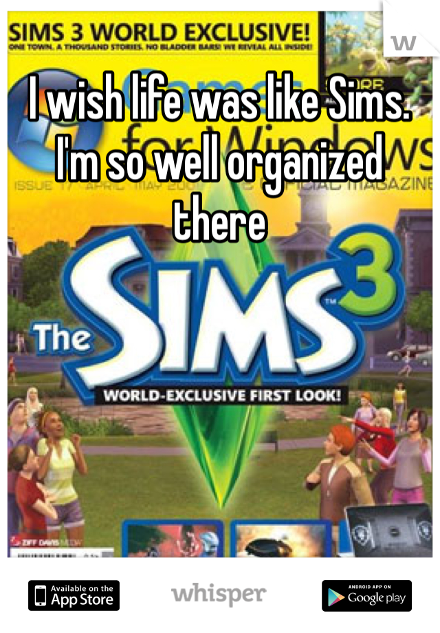 I wish life was like Sims. I'm so well organized there