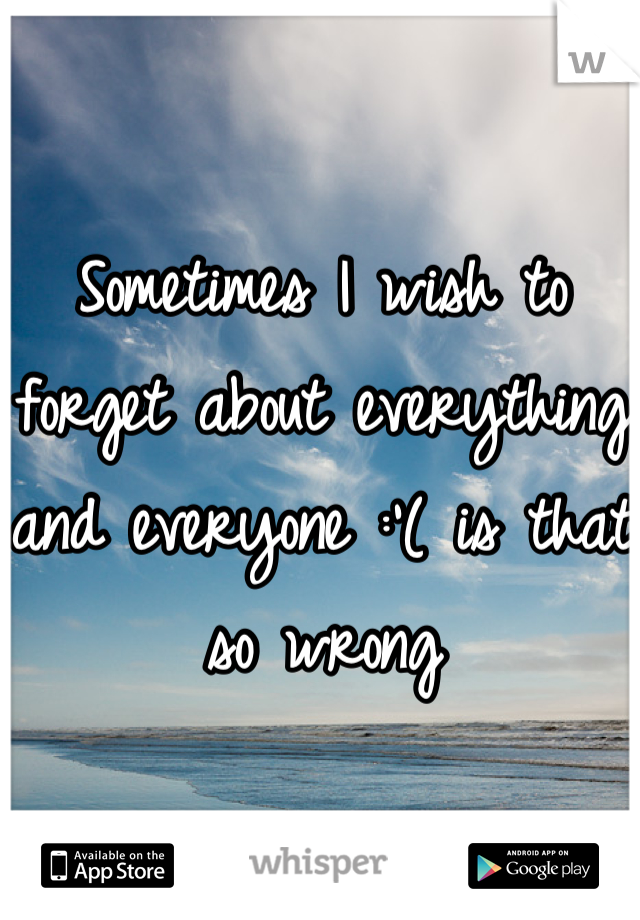 Sometimes I wish to forget about everything and everyone :'( is that so wrong