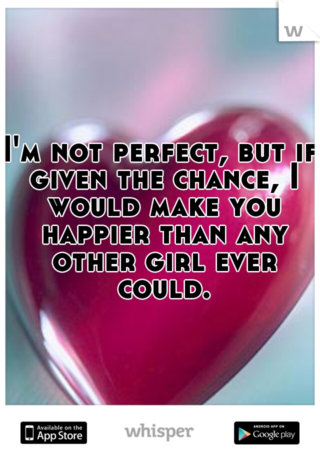 I'm not perfect, but if given the chance, I would make you happier than any other girl ever could.