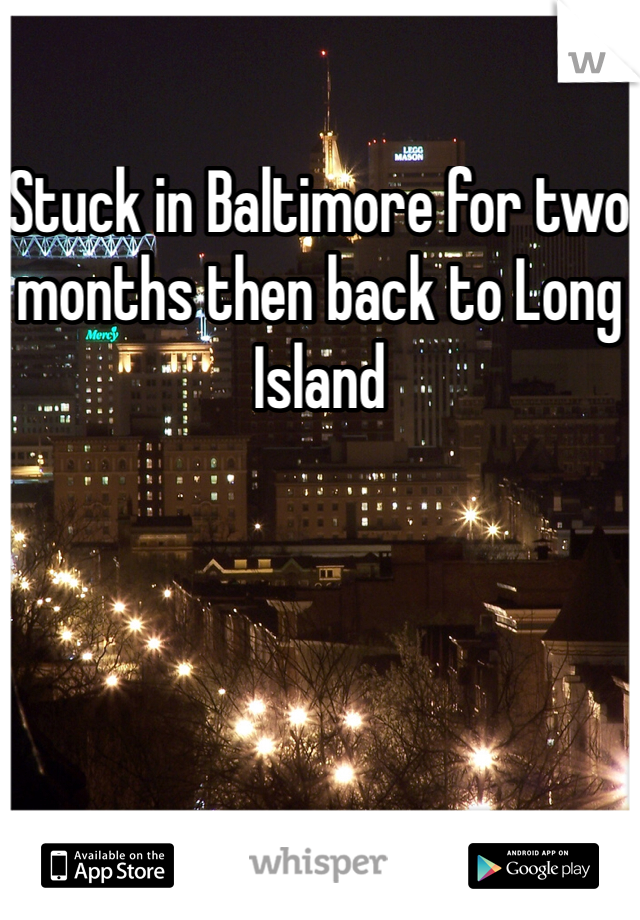 Stuck in Baltimore for two months then back to Long Island