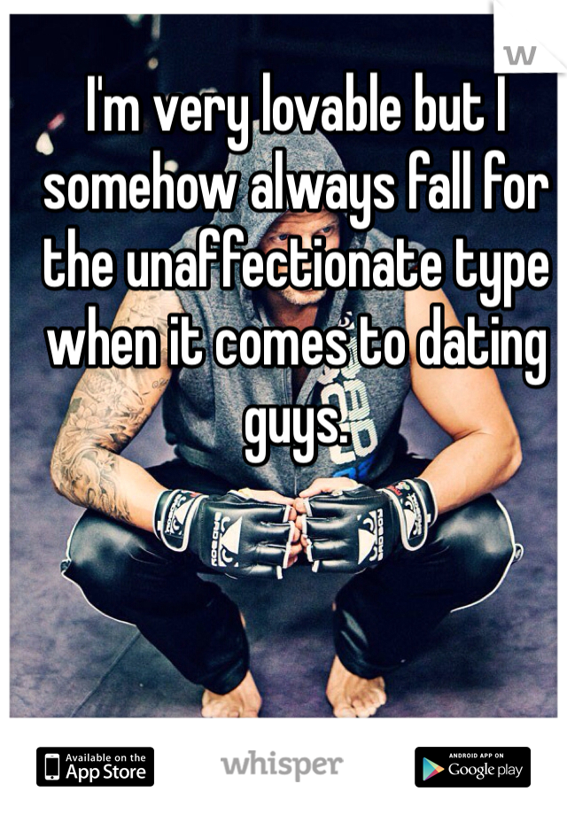 I'm very lovable but I somehow always fall for the unaffectionate type when it comes to dating guys.