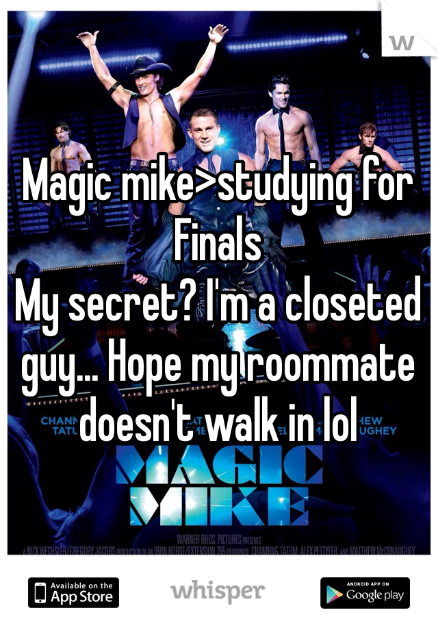 Magic mike>studying for Finals My secret? I'm a closeted guy... Hope my roommate doesn't walk in lol