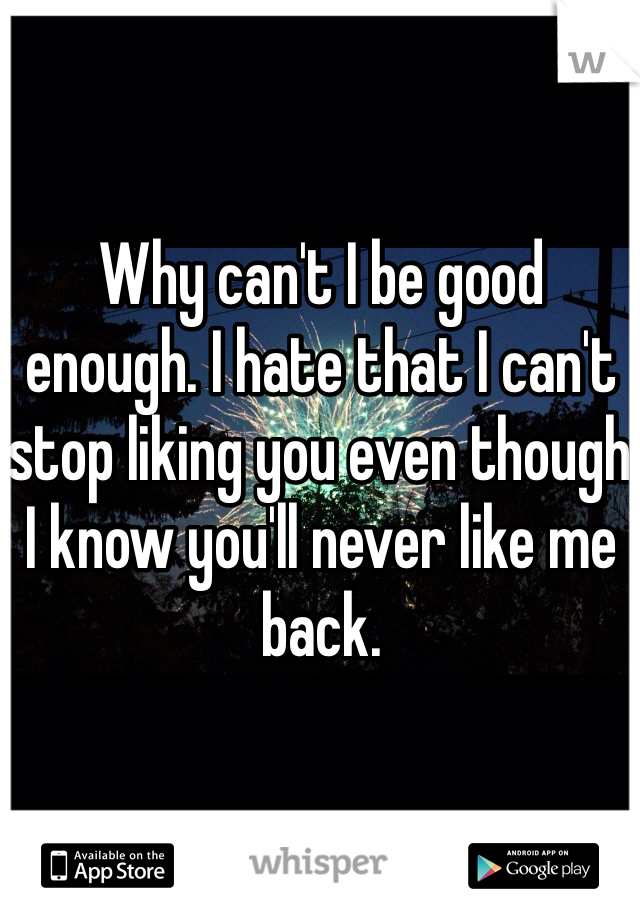 Why can't I be good enough. I hate that I can't stop liking you even though I know you'll never like me back.