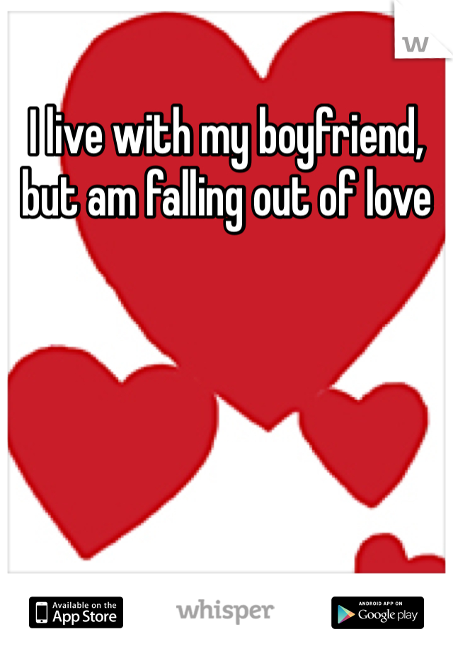I live with my boyfriend, but am falling out of love