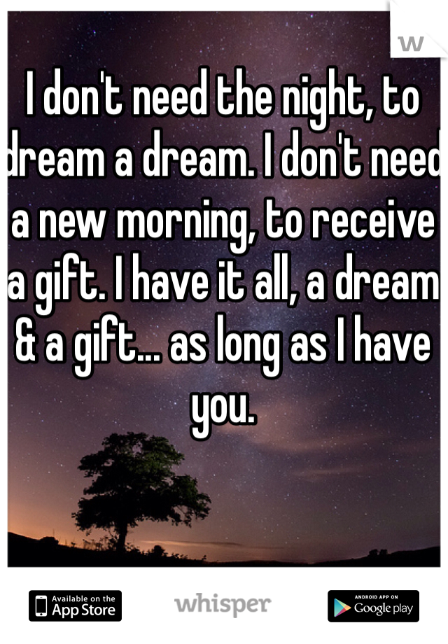 I don't need the night, to dream a dream. I don't need a new morning, to receive a gift. I have it all, a dream & a gift... as long as I have you.