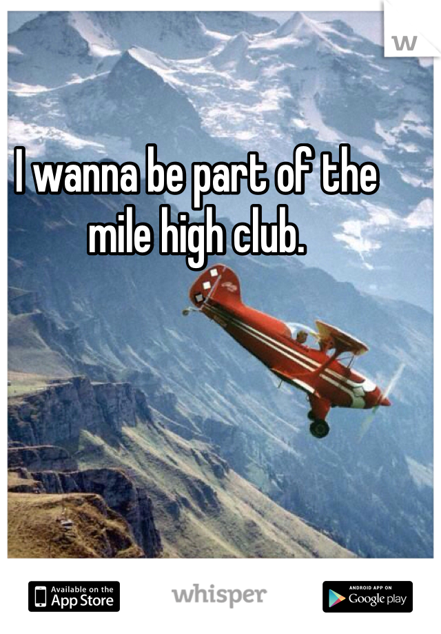 I wanna be part of the mile high club.