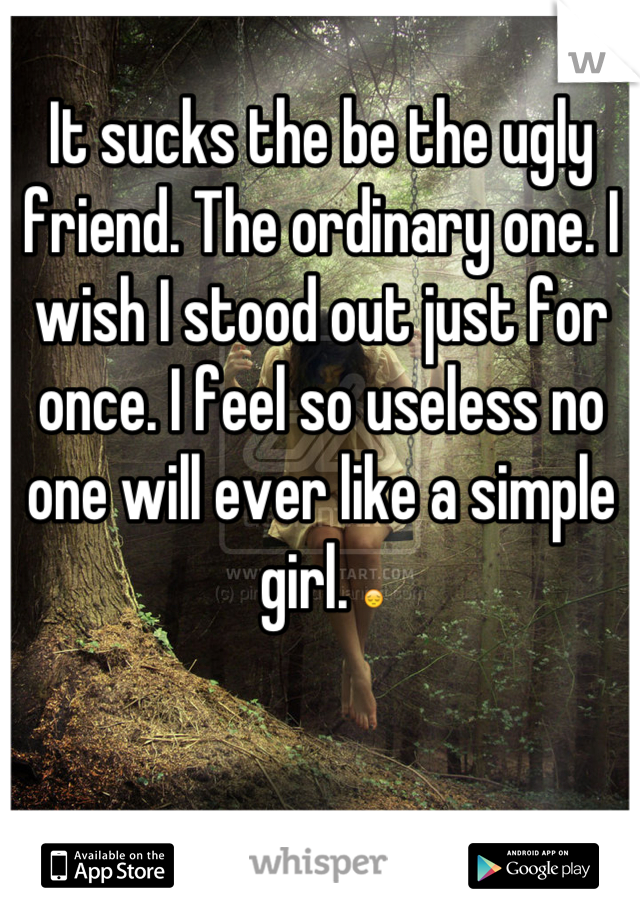 It sucks the be the ugly friend. The ordinary one. I wish I stood out just for once. I feel so useless no one will ever like a simple girl. 😔