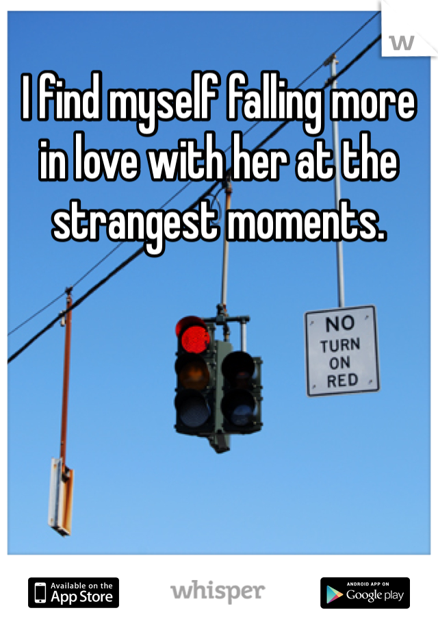 I find myself falling more in love with her at the strangest moments.