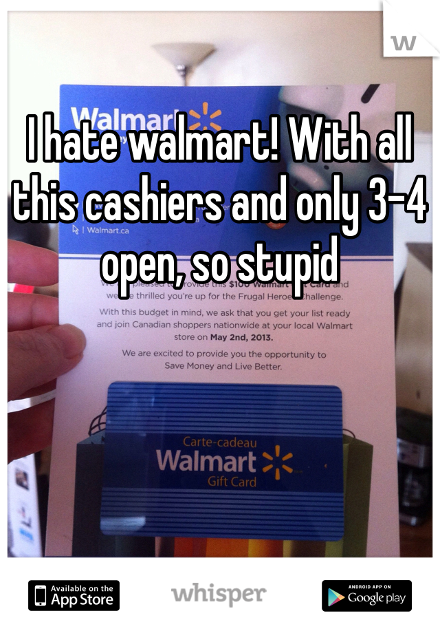 I hate walmart! With all this cashiers and only 3-4 open, so stupid
