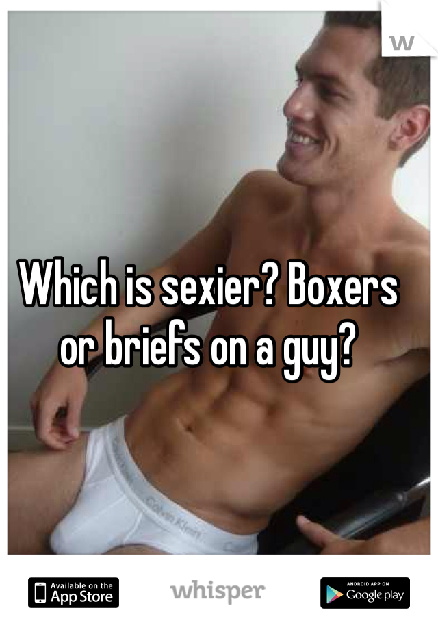 Which is sexier? Boxers or briefs on a guy?