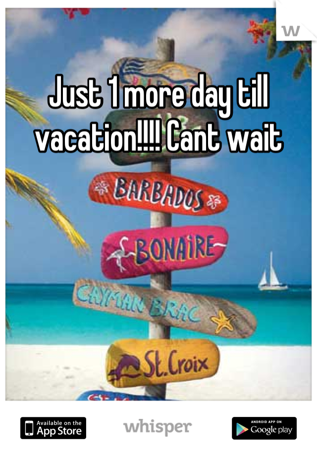 Just 1 more day till vacation!!!! Cant wait