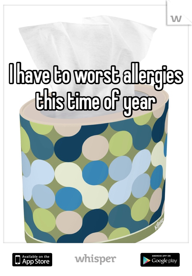 I have to worst allergies this time of year