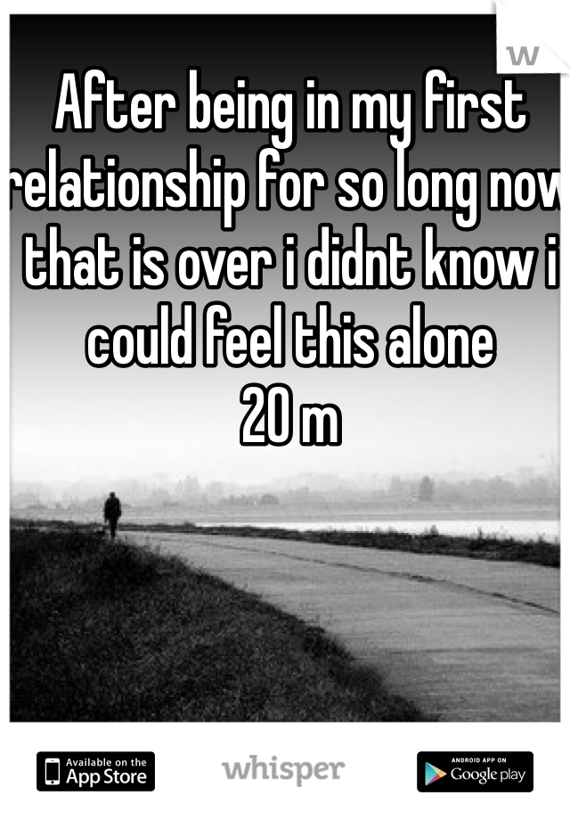 After being in my first relationship for so long now that is over i didnt know i could feel this alone  20 m