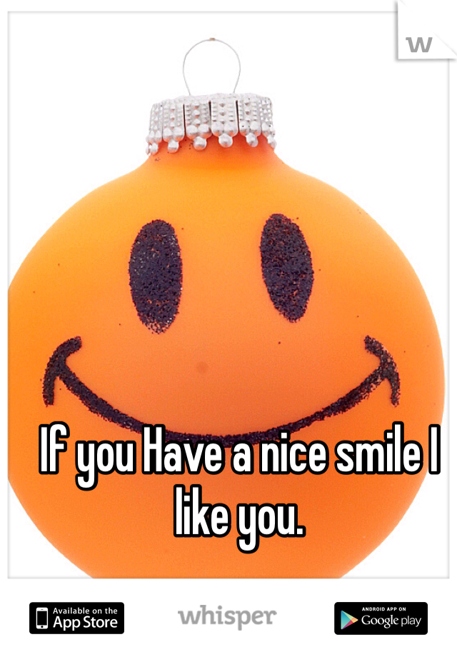 If you Have a nice smile I like you.