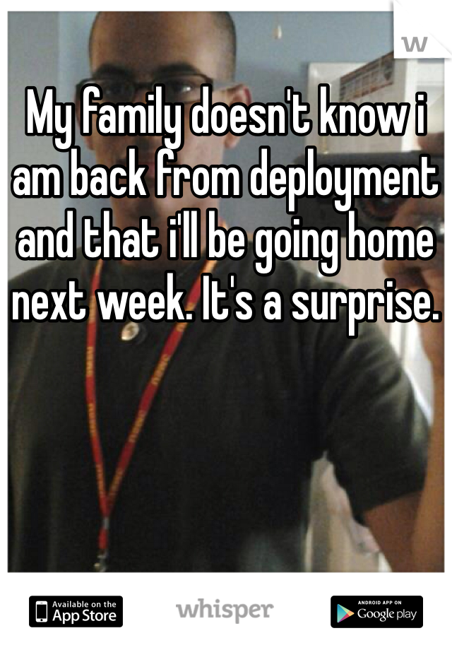 My family doesn't know i am back from deployment and that i'll be going home next week. It's a surprise.