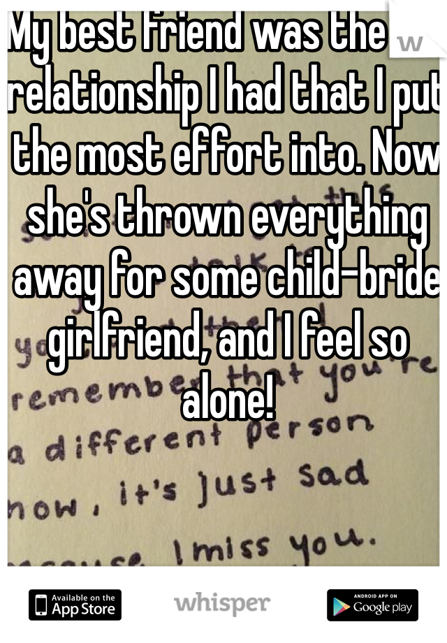 My best friend was the one relationship I had that I put the most effort into. Now she's thrown everything away for some child-bride girlfriend, and I feel so alone!