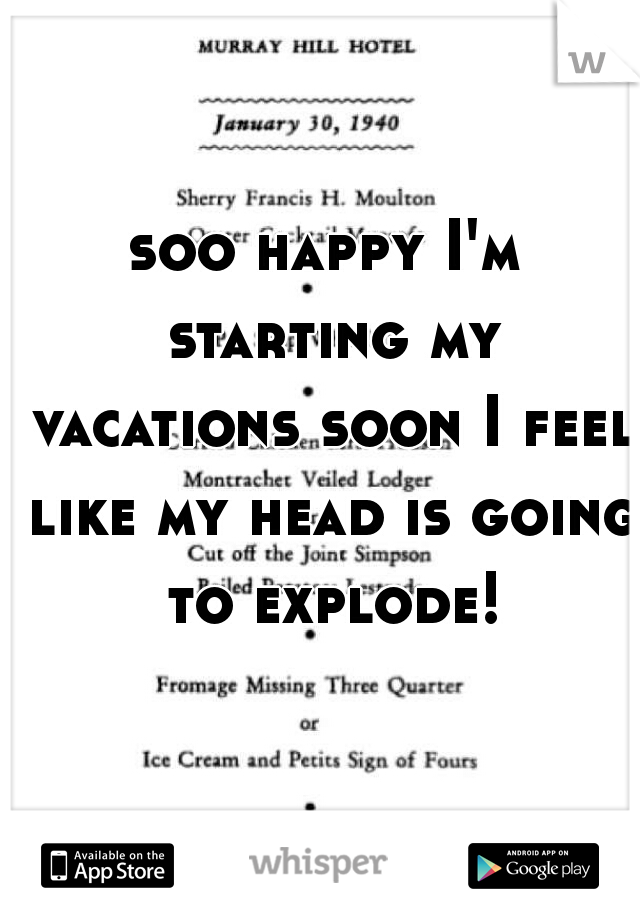 soo happy I'm starting my vacations soon I feel like my head is going to explode!