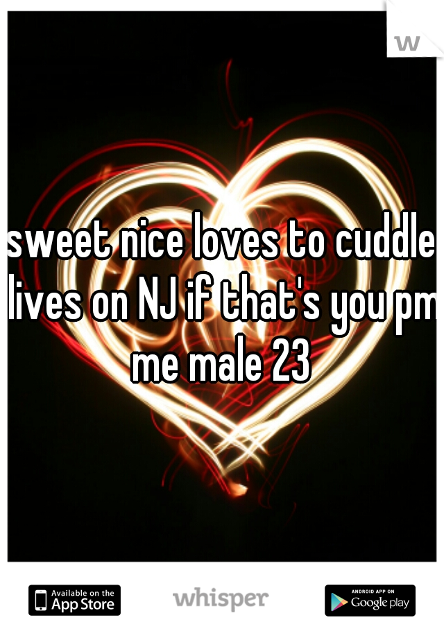 sweet nice loves to cuddle lives on NJ if that's you pm me male 23