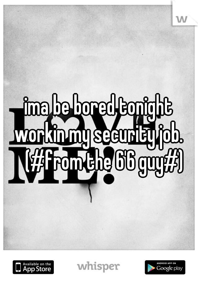 ima be bored tonight workin my security job.      (#from the 6'6 guy#)