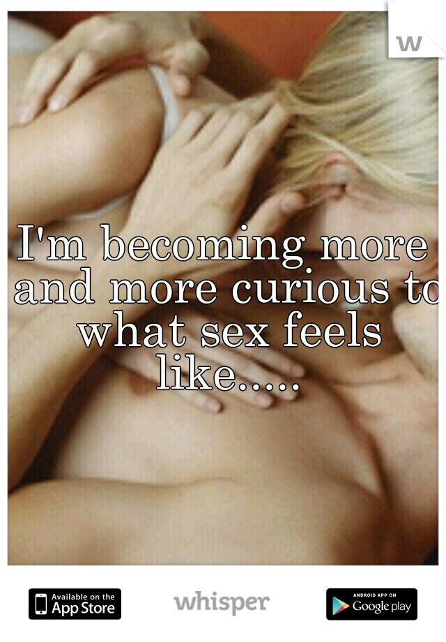 I'm becoming more and more curious to what sex feels like.....