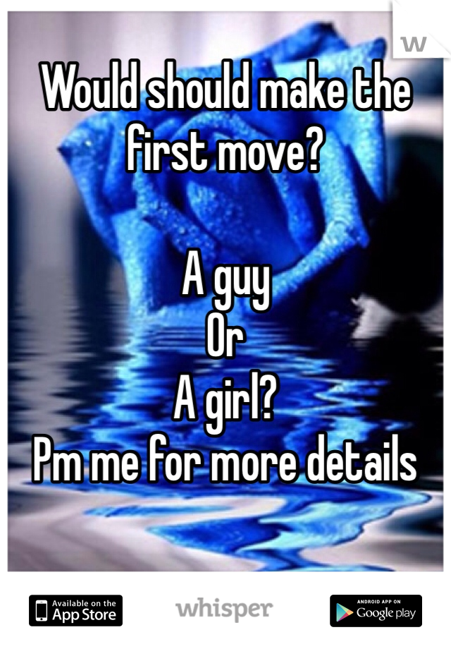 Would should make the first move?   A guy  Or A girl? Pm me for more details