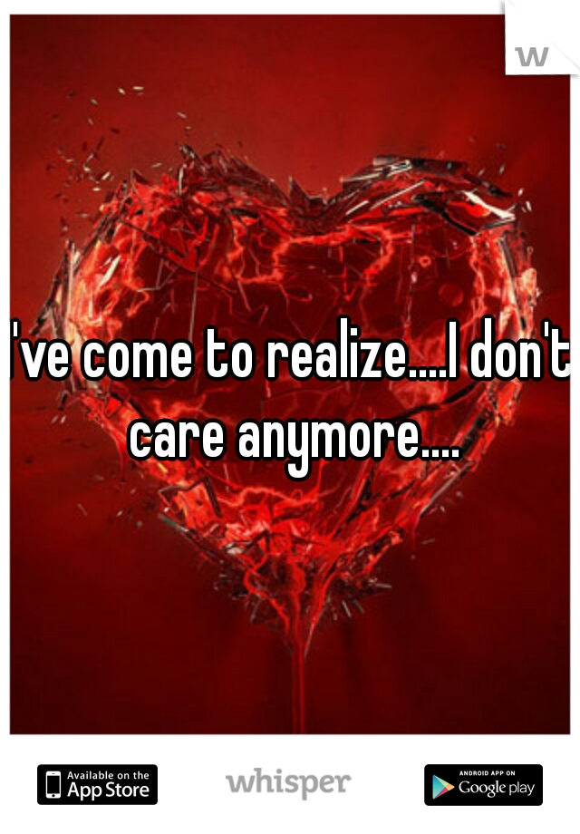 I've come to realize....I don't care anymore....