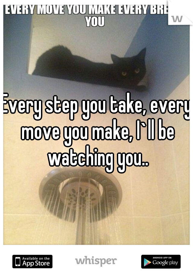 Every step you take, every move you make, I`ll be watching you..