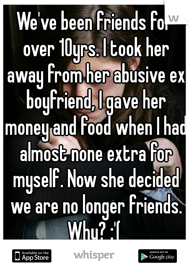 We've been friends for over 10yrs. I took her away from her abusive ex boyfriend, I gave her money and food when I had almost none extra for myself. Now she decided we are no longer friends. Why? :'(
