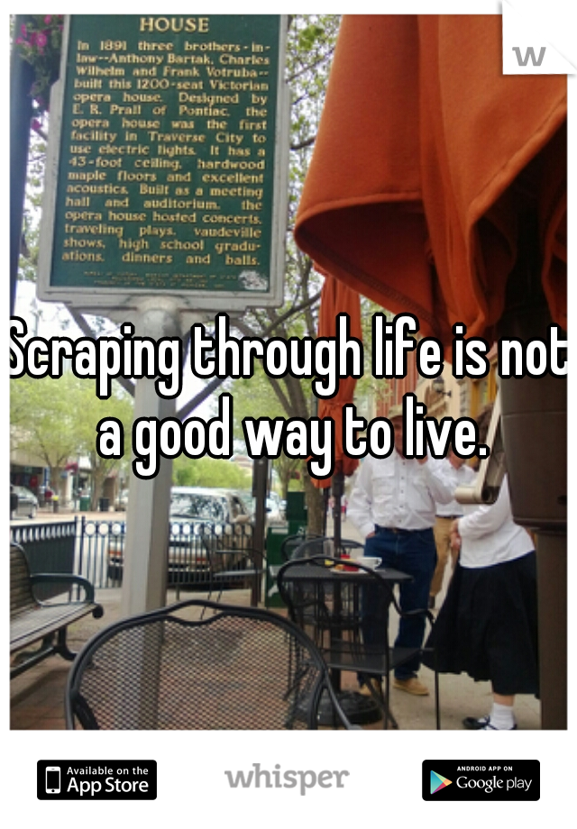 Scraping through life is not a good way to live.