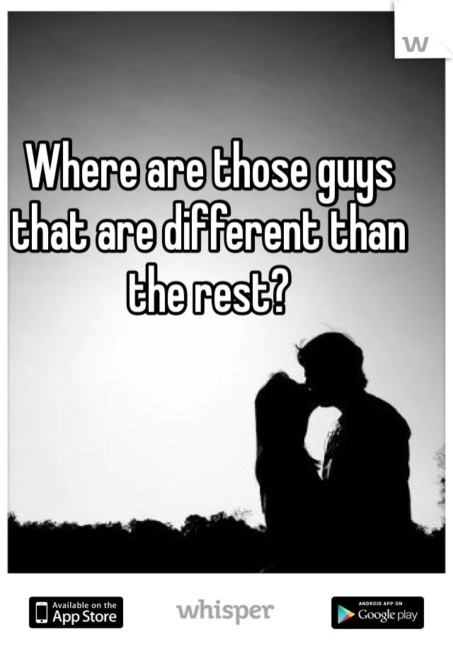 Where are those guys that are different than the rest?