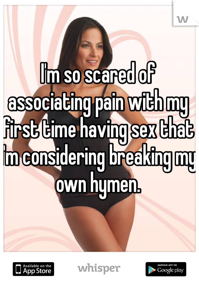 I'm so scared of associating pain with my first time having sex that I'm considering breaking my own hymen.