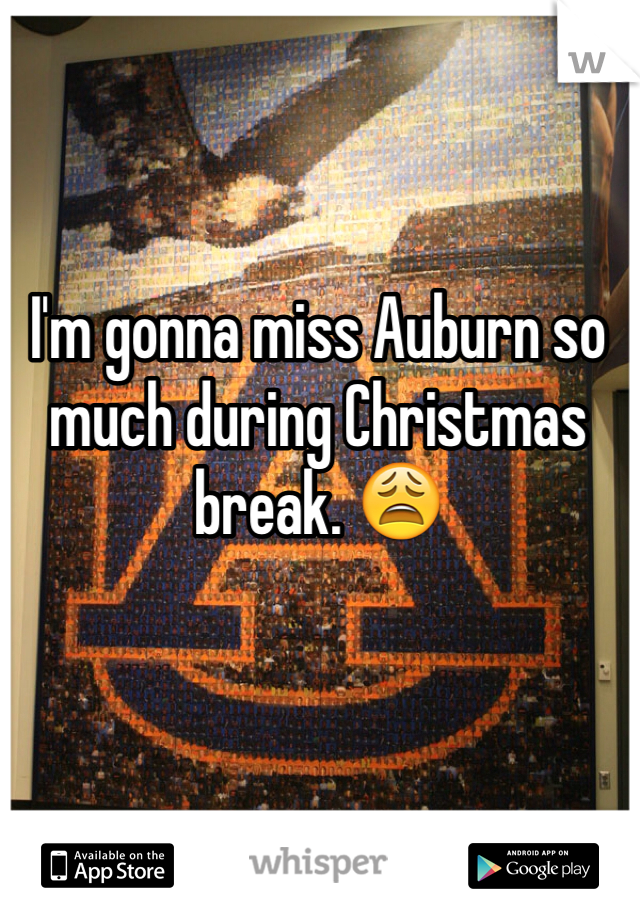 I'm gonna miss Auburn so much during Christmas break. 😩