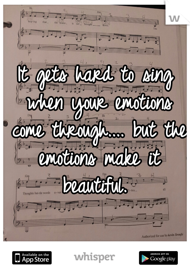 It gets hard to sing when your emotions come through.... but the emotions make it beautiful.