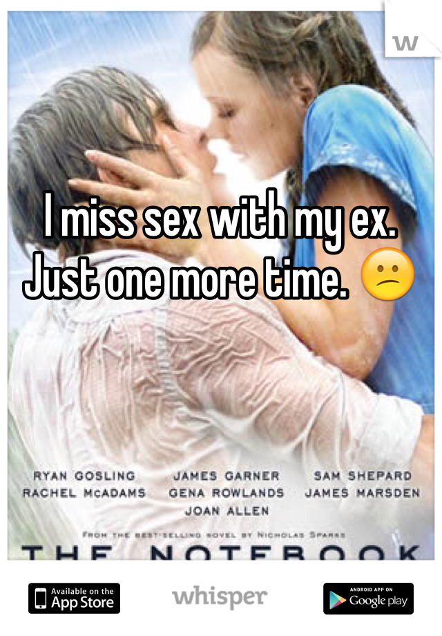 I miss sex with my ex. Just one more time. 😕