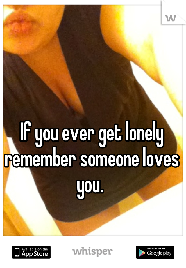If you ever get lonely remember someone loves you.