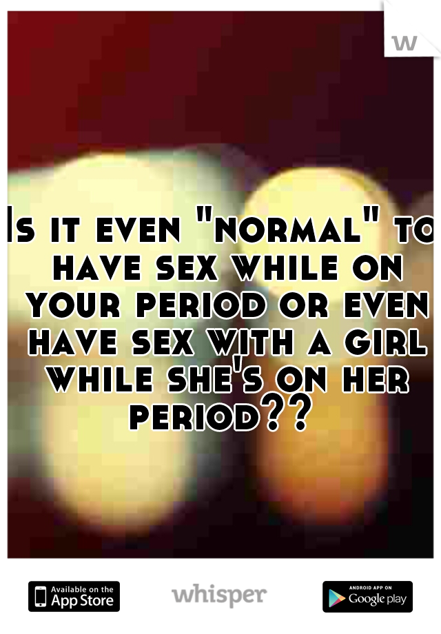 "Is it even ""normal"" to have sex while on your period or even have sex with a girl while she's on her period??"