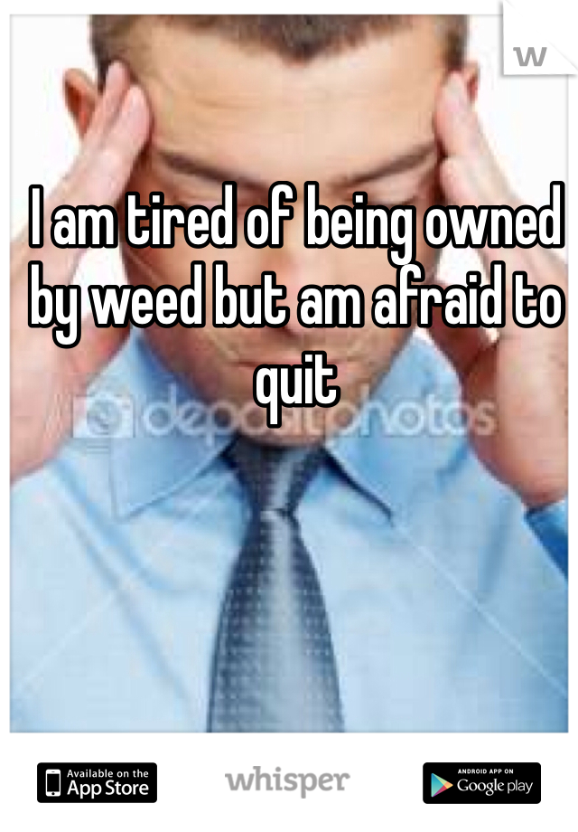 I am tired of being owned by weed but am afraid to quit