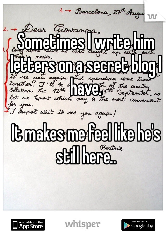 Sometimes I write him letters on a secret blog I have.   It makes me feel like he's still here..
