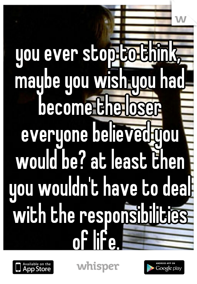 you ever stop to think, maybe you wish you had become the loser everyone believed you would be? at least then you wouldn't have to deal with the responsibilities of life.