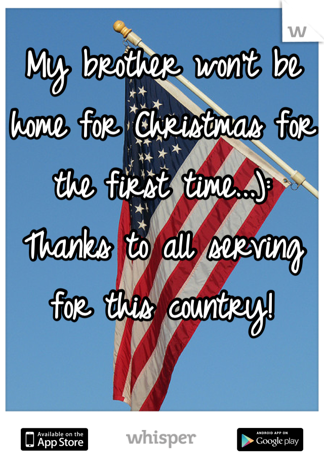 My brother won't be home for Christmas for the first time...): Thanks to all serving for this country!